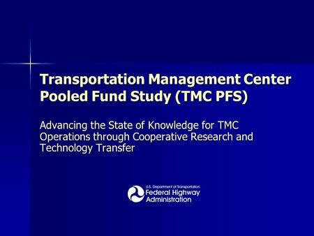 Transportation Management Center Pooled Fund Study (TMC PFS) Advancing the State of Knowledge for TMC Operations through Cooperative Research and Technology.