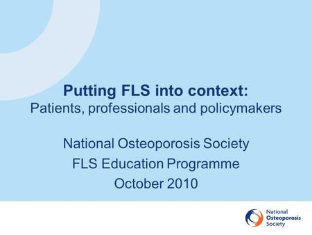 Putting FLS into context: Patients, professionals and policymakers National Osteoporosis Society FLS Education Programme October 2010.