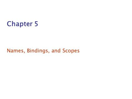 Chapter 5 Names, Bindings, and Scopes. Chapter 5 Topics Introduction Names Variables The Concept of Binding Scope Scope and Lifetime Referencing Environments.