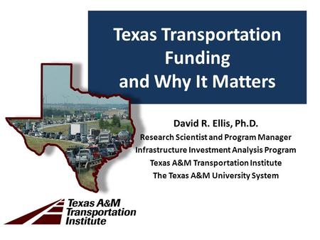 Texas Transportation Funding and Why It Matters David R. Ellis, Ph.D. Research Scientist and Program Manager Infrastructure Investment Analysis Program.