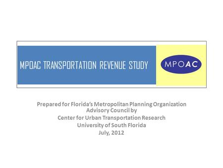 MPOAC TRANSPORTATION REVENUE STUDY Prepared for Florida's Metropolitan Planning Organization Advisory Council by Center for Urban Transportation Research.