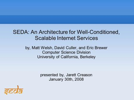 SEDA: An Architecture for Well-Conditioned, Scalable Internet Services by, Matt Welsh, David Culler, and Eric Brewer Computer Science Division University.