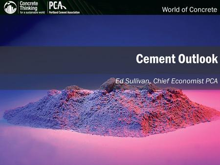 World of Concrete Cement Outlook Ed Sullivan, Chief Economist PCA.