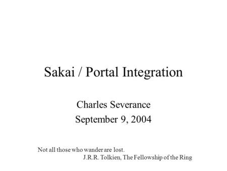 Sakai / Portal Integration Charles Severance September 9, 2004 Not all those who wander are lost. J.R.R. Tolkien, The Fellowship of the Ring.