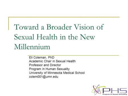 Toward a Broader Vision of Sexual Health in the New Millennium Eli Coleman, PhD Academic Chair in Sexual Health Professor and Director Program in Human.