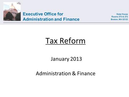 Executive Office for Administration and Finance State House Rooms 373 & 272 Boston, MA 02133 Tax Reform January 2013 Administration & Finance.