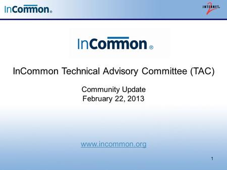 InCommon Technical Advisory Committee (TAC) Community Update February 22, 2013 www.incommon.org 1.