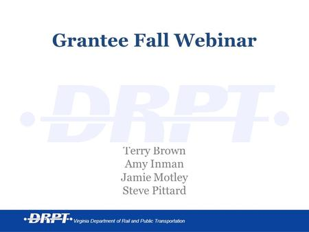 Virginia Department of Rail and Public Transportation Grantee Fall Webinar Terry Brown Amy Inman Jamie Motley Steve Pittard.