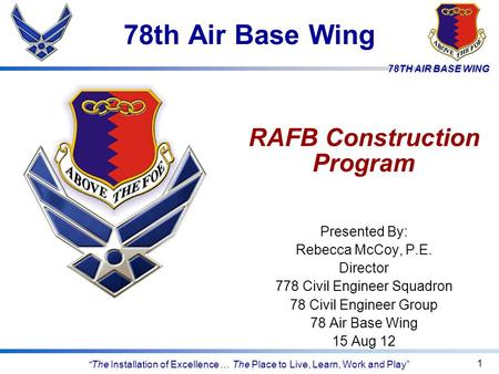 "78TH AIR BASE WING ""The Installation of Excellence … The Place to Live, Learn, Work and Play"" 78th Air Base Wing 1 RAFB Construction Program Presented."