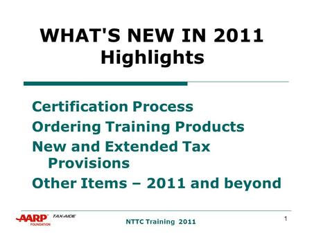 1 NTTC Training 2011 WHAT'S NEW IN 2011 Highlights Certification Process Ordering Training Products New and Extended Tax Provisions Other Items – 2011.