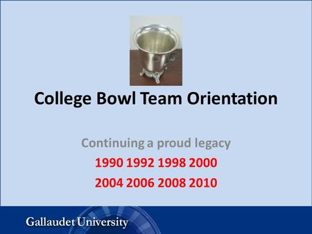 College Bowl Team Orientation Continuing a proud legacy 1990 1992 1998 2000 2004 2006 2008 2010.