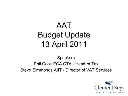 AAT Budget Update 13 April 2011 Speakers Phil Cook FCA CTA - Head of Tax Steve Simmonds AIIT - Director of VAT Services.