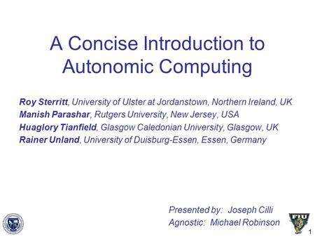 1 A Concise Introduction to Autonomic Computing Roy Sterritt, University of Ulster at Jordanstown, Northern Ireland, UK Manish Parashar, Rutgers University,