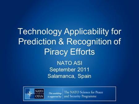 Technology Applicability for Prediction & Recognition of Piracy Efforts NATO ASI September 2011 Salamanca, Spain.