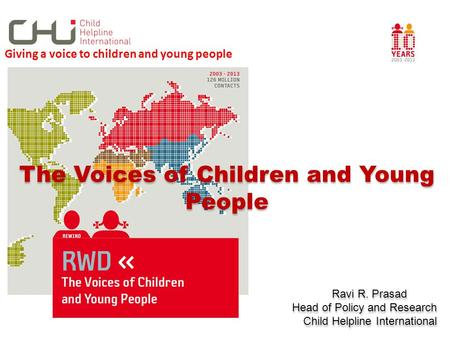 The Voices of Children and Young People Ravi R. Prasad Head of Policy and Research Child Helpline International The Voices of Children and Young People.