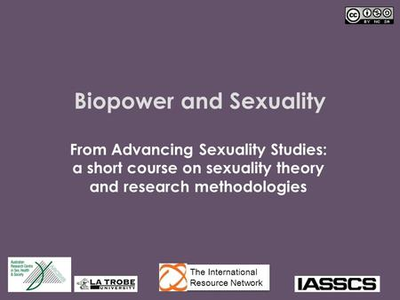 Biopower and Sexuality From Advancing Sexuality Studies: a short course on sexuality theory and research methodologies The International Resource Network.