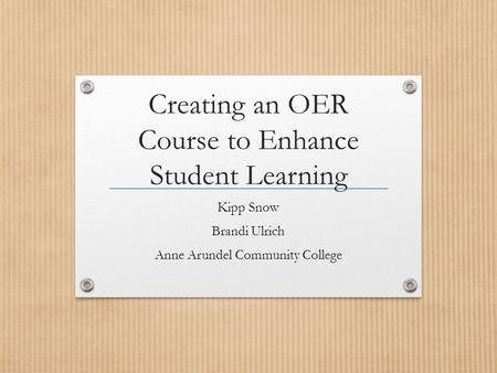 Creating an OER Course to Enhance Student Learning Kipp Snow Brandi Ulrich Anne Arundel Community College.