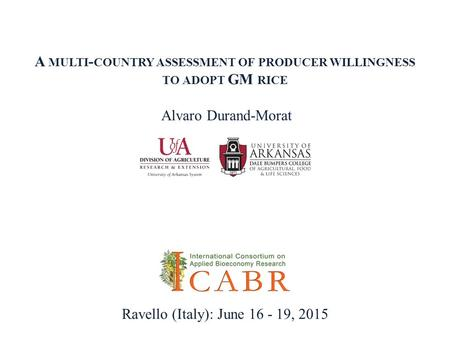 A MULTI - COUNTRY ASSESSMENT OF PRODUCER WILLINGNESS TO ADOPT GM RICE Alvaro Durand-Morat Ravello (Italy): June 16 - 19, 2015.