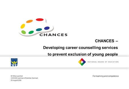 For learning and competence CHANCES – Developing career counselling services to prevent exclusion of young people Mr Mika Launikari CHOICES seminar in.