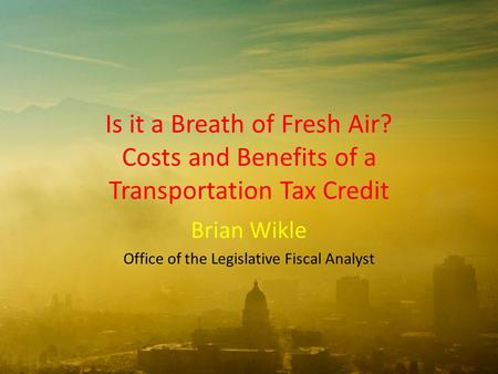 Is it a Breath of Fresh Air? Costs and Benefits of a Transportation Tax Credit Brian Wikle Office of the Legislative Fiscal Analyst.