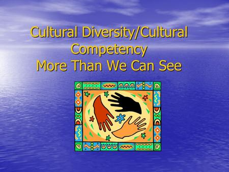 Cultural Diversity/Cultural Competency More Than We Can See