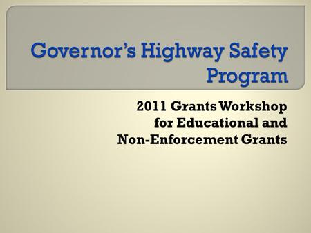 2011 Grants Workshop for Educational and Non-Enforcement Grants.