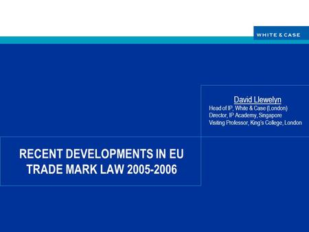 RECENT DEVELOPMENTS IN EU TRADE MARK LAW 2005-2006 David Llewelyn Head of IP, White & Case (London) Director, IP Academy, Singapore Visiting Professor,