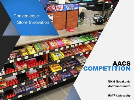 AACS COMPETITION Nikki Novakovic Joshua Sumura RMIT University Convenience Store Innovation.