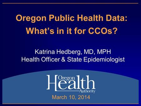 Oregon Public Health Data: What's in it for CCOs? Katrina Hedberg, MD, MPH Health Officer & State Epidemiologist March 10, 2014.