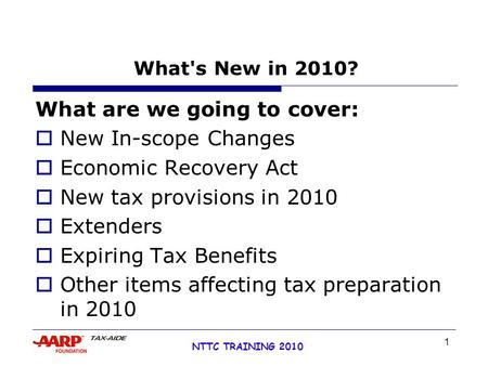 1 NTTC TRAINING 2010 What's New in 2010? What are we going to cover:  New In-scope Changes  Economic Recovery Act  New tax provisions in 2010  Extenders.