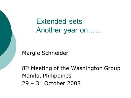 Extended sets Another year on…… Margie Schneider 8 th Meeting of the Washington Group Manila, Philippines 29 – 31 October 2008.