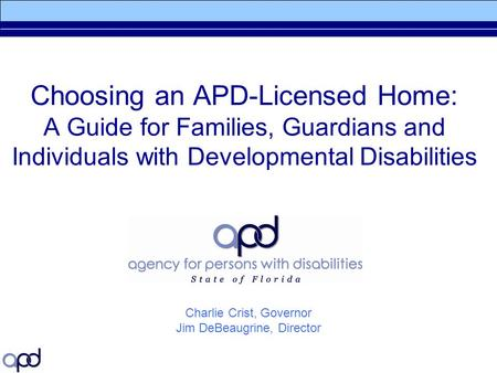 Choosing an APD-Licensed Home: A Guide for Families, Guardians and Individuals with Developmental Disabilities Charlie Crist, Governor Jim DeBeaugrine,
