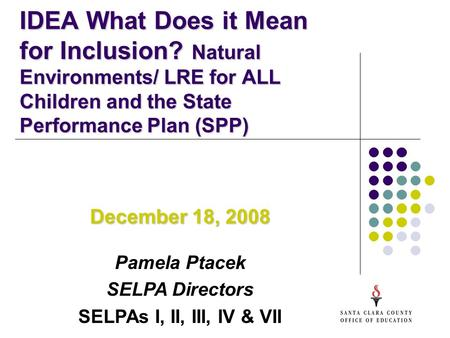 IDEA What Does it Mean for Inclusion? Natural Environments/ LRE for ALL Children and the State Performance Plan (SPP) December 18, 2008 Pamela Ptacek.