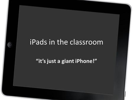 "IPads in the classroom ""it's just a giant iPhone!"""