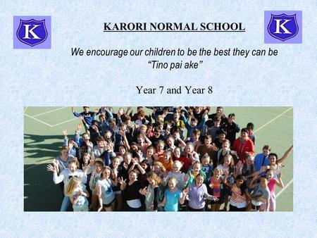"KARORI NORMAL SCHOOL We encourage our children to be the best they can be "" Tino pai ake "" Year 7 and Year 8."