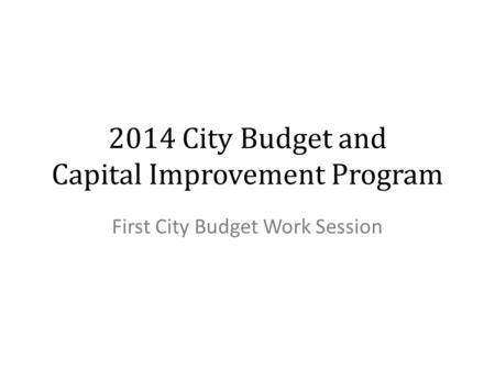 2014 City Budget and Capital Improvement Program First City Budget Work Session.