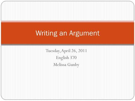 Tuesday, April 26, 2011 English 370 Melissa Gunby Writing an Argument.