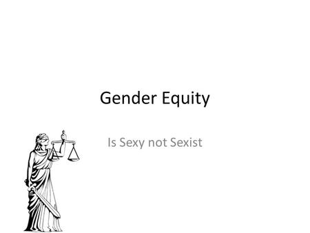 "Gender Equity Is Sexy not Sexist. Keeping it Real for You ""Gender"" & ""Equity"" Title VII and Title IX Sexual Harassment & Violence Politics of Consent."