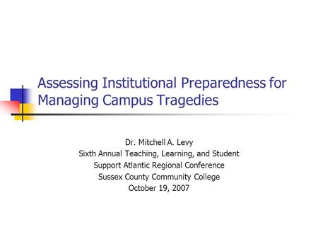 Assessing Institutional Preparedness for Managing Campus Tragedies Dr. Mitchell A. Levy Sixth Annual Teaching, Learning, and Student Support Atlantic Regional.