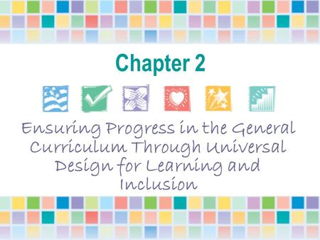 Chapter 2 Ensuring Progress in the General Curriculum Through Universal Design for Learning and Inclusion Each Power Point presentation can be viewed as.