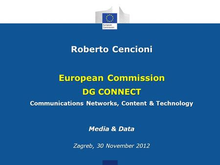 Roberto Cencioni European Commission DG CONNECT Communications Networks, Content & Technology Media & Data Zagreb, 30 November 2012.