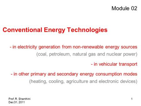 Prof. R. Shanthini Dec 31, 2011 1 Module 02 Conventional Energy Technologies - in electricity generation from non-renewable energy sources (coal, petroleum,
