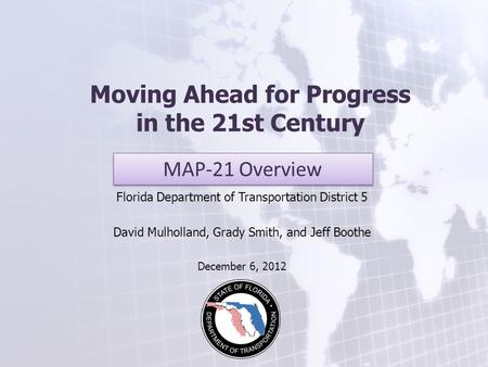 Moving Ahead for Progress in the 21st Century Florida Department of Transportation District 5 David Mulholland, Grady Smith, and Jeff Boothe December 6,