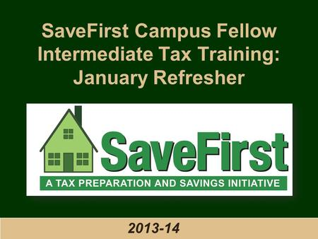 SaveFirst Campus Fellow Intermediate Tax <strong>Training</strong>: January Refresher 2013-14.