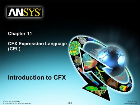 11-1 ANSYS, Inc. Proprietary © 2009 ANSYS, Inc. All rights reserved. April 28, 2009 Inventory #002598 Chapter 11 CFX Expression Language (CEL) Introduction.