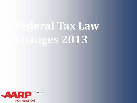 TAX-AIDE Federal Tax Law Changes 2013. TAX-AIDE Federal Tax Law Changes 2013 ● New provisions ● Indexing ● Extenders ● Form change ● Due Dates NTTC Training.