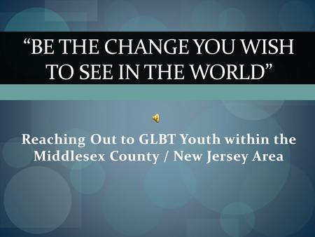 "Reaching Out to GLBT Youth within the Middlesex County / New Jersey Area ""BE THE CHANGE YOU WISH TO SEE IN THE WORLD"""