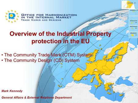 Overview of the Industrial Property protection in the EU The Community Trade Mark (CTM) System The Community Design (CD) System Mark Kennedy General Affairs.