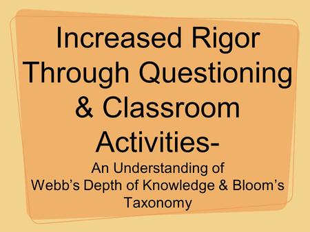 Increased Rigor Through Questioning & Classroom Activities- An Understanding of Webb's Depth of Knowledge & Bloom's Taxonomy.