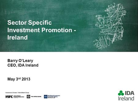 Sector Specific Investment Promotion - Ireland Barry O'Leary CEO, IDA Ireland May 3 rd 2013.